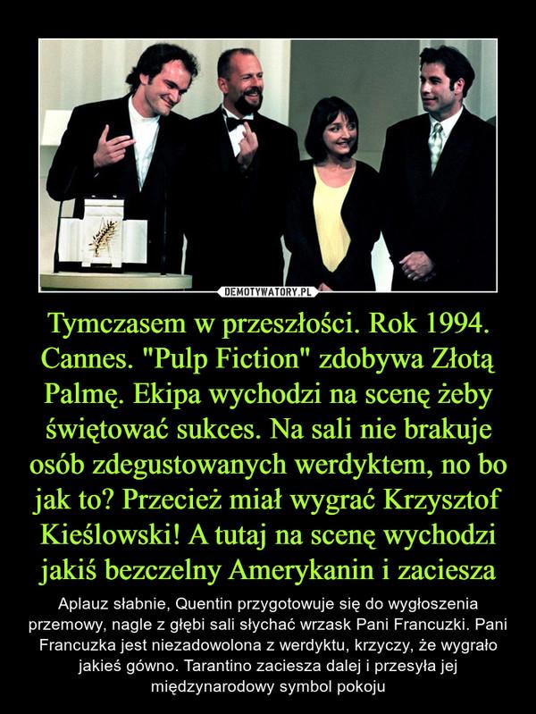 """Tymczasem w przeszłości. Rok 1994. Cannes. """"Pulp Fiction"""" zdobywa Złotą Palmę. Ekipa wychodzi na scenę żeby świętować sukces. Na sali nie brakuje osób zdegustowanych werdyktem, no bo jak to? Przecież miał wygrać Krzysztof Kieślowski! A tutaj na scenę wychodzi jakiś bezczelny Amerykanin i zaciesza – Aplauz słabnie, Quentin przygotowuje się do wygłoszenia przemowy, nagle z głębi sali słychać wrzask Pani Francuzki. Pani Francuzka jest niezadowolona z werdyktu, krzyczy, że wygrało jakieś gówno. Tarantino zaciesza dalej i przesyła jej międzynarodowy symbol pokoju"""