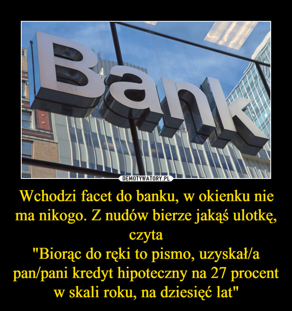 """Wchodzi facet do banku, w okienku nie ma nikogo. Z nudów bierze jakąś ulotkę, czyta""""Biorąc do ręki to pismo, uzyskał/a pan/pani kredyt hipoteczny na 27 procent w skali roku, na dziesięć lat"""" –"""