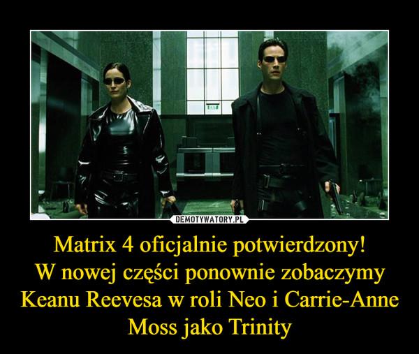 Matrix 4 oficjalnie potwierdzony!W nowej części ponownie zobaczymy Keanu Reevesa w roli Neo i Carrie-Anne Moss jako Trinity –