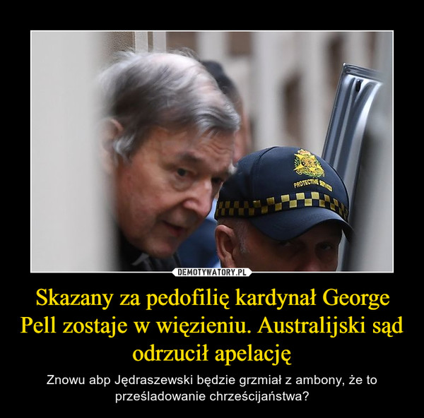 Skazany za pedofilię kardynał George Pell zostaje w więzieniu. Australijski sąd odrzucił apelację – Znowu abp Jędraszewski będzie grzmiał z ambony, że to prześladowanie chrześcijaństwa?