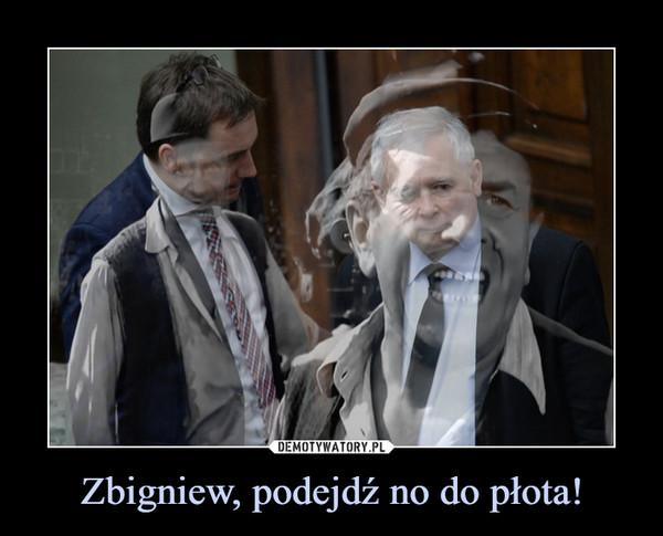 Zbigniew, podejdź no do płota! –