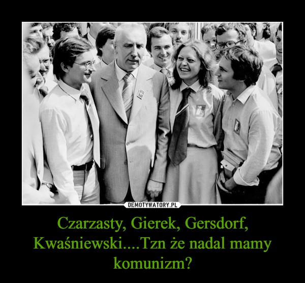 Czarzasty, Gierek, Gersdorf, Kwaśniewski....Tzn że nadal mamy komunizm? –
