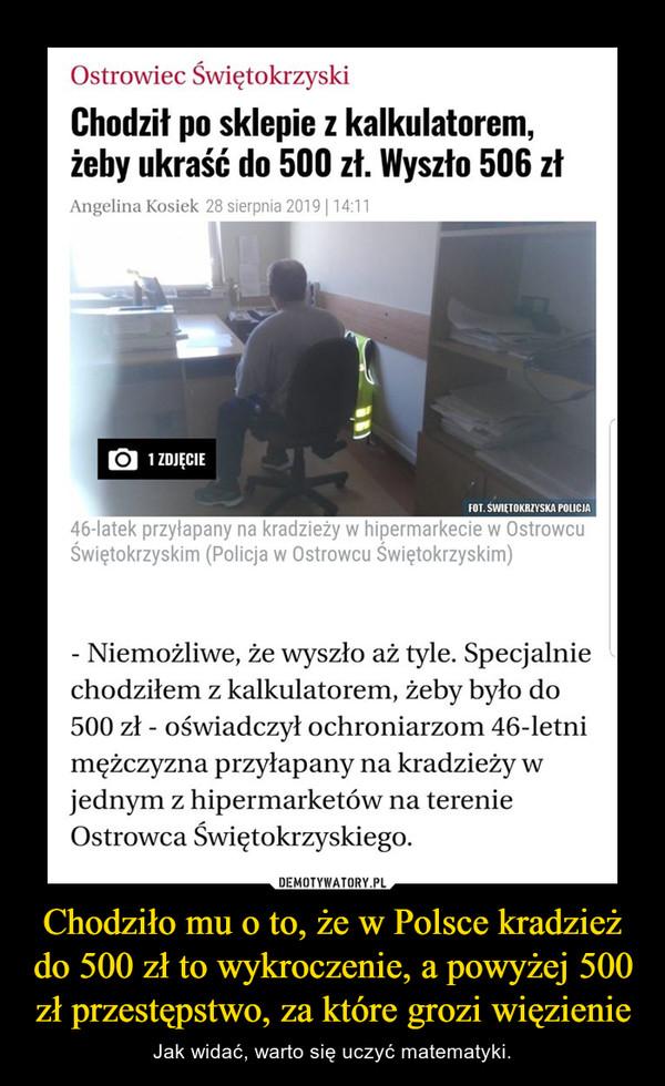 Chodziło mu o to, że w Polsce kradzież do 500 zł to wykroczenie, a powyżej 500 zł przestępstwo, za które grozi więzienie – Jak widać, warto się uczyć matematyki.