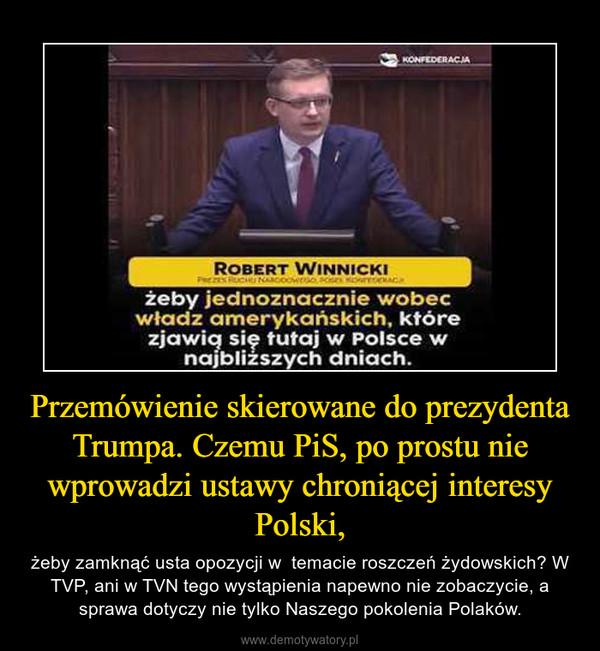 Przemówienie skierowane do prezydenta Trumpa. Czemu PiS, po prostu nie wprowadzi ustawy chroniącej interesy Polski, – żeby zamknąć usta opozycji w  temacie roszczeń żydowskich? W TVP, ani w TVN tego wystąpienia napewno nie zobaczycie, a sprawa dotyczy nie tylko Naszego pokolenia Polaków.