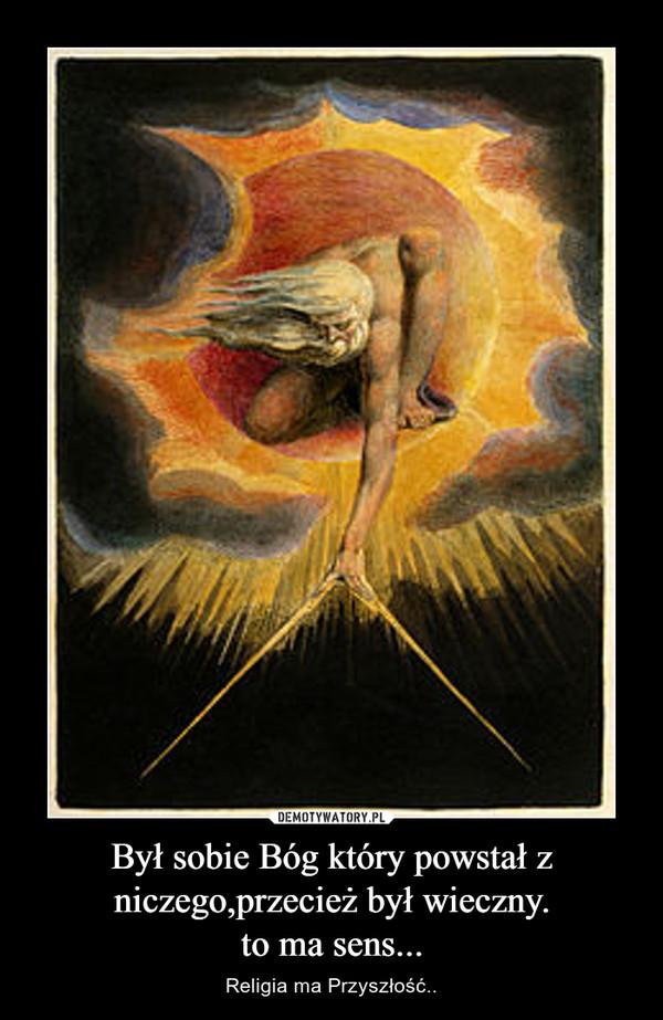 Był sobie Bóg który powstał z niczego,przecież był wieczny.to ma sens... – Religia ma Przyszłość..