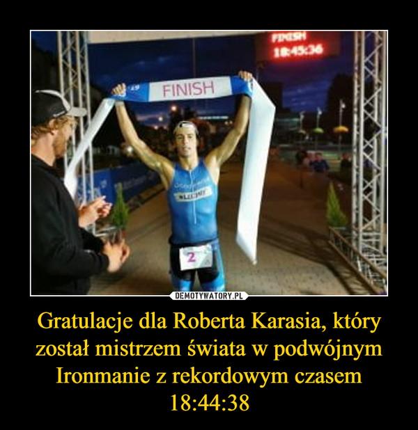 Gratulacje dla Roberta Karasia, który został mistrzem świata w podwójnym Ironmanie z rekordowym czasem 18:44:38 –
