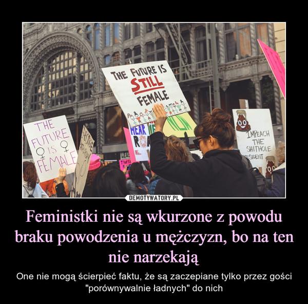 Feministki nie są wkurzone z powodu braku powodzenia u mężczyzn, bo na ten nie narzekają