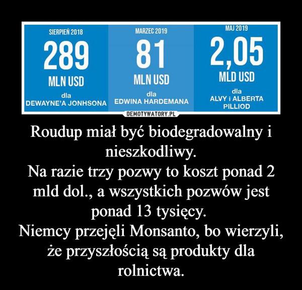 Roudup miał być biodegradowalny i nieszkodliwy.Na razie trzy pozwy to koszt ponad 2 mld dol., a wszystkich pozwów jest ponad 13 tysięcy. Niemcy przejęli Monsanto, bo wierzyli, że przyszłością są produkty dla rolnictwa. –