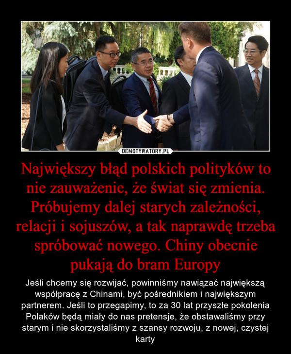 Największy błąd polskich polityków to nie zauważenie, że świat się zmienia. Próbujemy dalej starych zależności, relacji i sojuszów, a tak naprawdę trzeba spróbować nowego. Chiny obecnie pukają do bram Europy – Jeśli chcemy się rozwijać, powinniśmy nawiązać największą współpracę z Chinami, być pośrednikiem i największym partnerem. Jeśli to przegapimy, to za 30 lat przyszłe pokolenia Polaków będą miały do nas pretensje, że obstawaliśmy przy starym i nie skorzystaliśmy z szansy rozwoju, z nowej, czystej karty