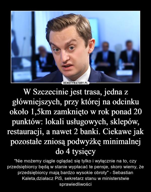 """W Szczecinie jest trasa, jedna z główniejszych, przy której na odcinku około 1,5km zamknięto w rok ponad 20 punktów: lokali usługowych, sklepów, restauracji, a nawet 2 banki. Ciekawe jak pozostałe zniosą podwyżkę minimalnej do 4 tysięcy – """"Nie możemy ciągle oglądać się tylko i wyłącznie na to, czy przedsiębiorcy będą w stanie wypłacać te pensje, skoro wiemy, że przedsiębiorcy mają bardzo wysokie obroty"""" - Sebastian Kaleta,działacz PiS, sekretarz stanu w ministerstwie sprawiedliwości"""