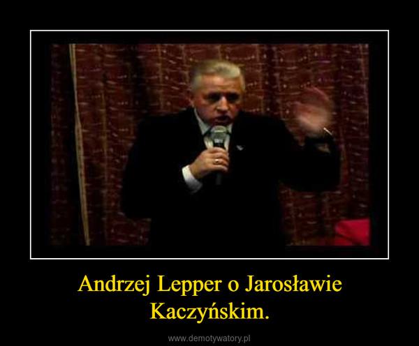 Andrzej Lepper o Jarosławie Kaczyńskim. –