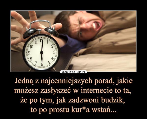 Jedną z najcenniejszych porad, jakie możesz zasłyszeć w internecie to ta, że po tym, jak zadzwoni budzik, to po prostu kur*a wstań... –