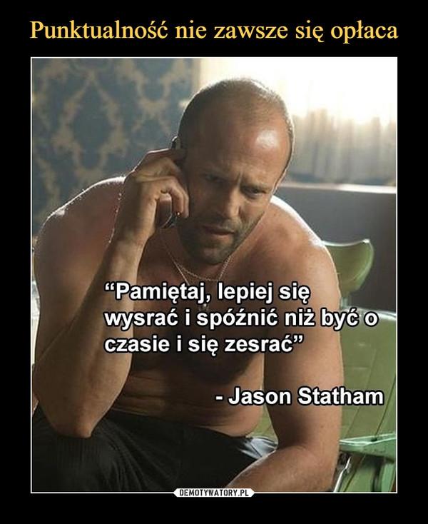 """–  """"Pamiętaj, lepiej sięwysrać i spóźnić niż być oczasie i się zesrać""""- Jason Statham"""