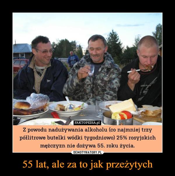 55 lat, ale za to jak przeżytych –  FAKTOPEDIA.pl _ Z powodu nadużywania alkoholu (co najmniej trzy półlitrowe butelki wódki tygodniowo) 25% rosyjskich mężczyzn nie dożywa 55. roku życia.