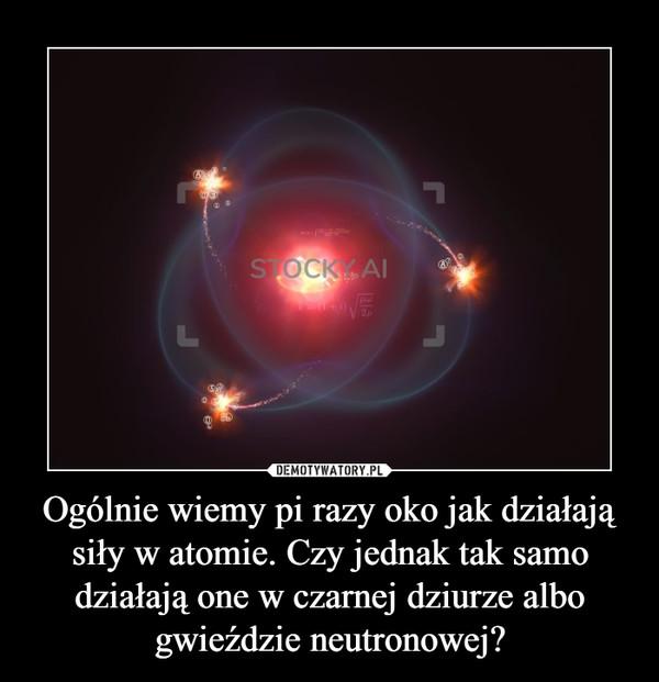 Ogólnie wiemy pi razy oko jak działają siły w atomie. Czy jednak tak samo działają one w czarnej dziurze albo gwieździe neutronowej? –