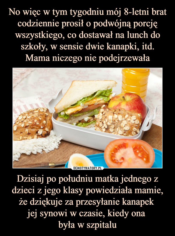 Dzisiaj po południu matka jednego z dzieci z jego klasy powiedziała mamie, że dziękuje za przesyłanie kanapek jej synowi w czasie, kiedy ona była w szpitalu –