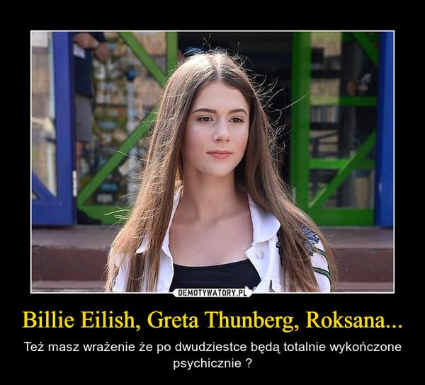 Billie Eilish, Greta Thunberg, Roksana... – Też masz wrażenie że po dwudziestce będą totalnie wykończone psychicznie ?