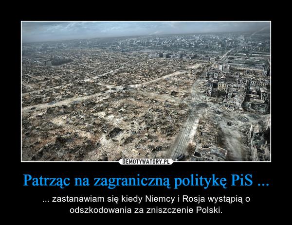 Patrząc na zagraniczną politykę PiS ... – ... zastanawiam się kiedy Niemcy i Rosja wystąpią o odszkodowania za zniszczenie Polski.