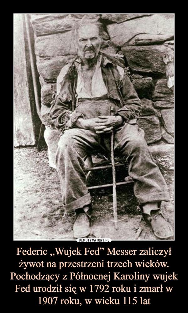 """Federic """"Wujek Fed"""" Messer zaliczył żywot na przestrzeni trzech wieków. Pochodzący z Północnej Karoliny wujek Fed urodził się w 1792 roku i zmarł w 1907 roku, w wieku 115 lat –"""