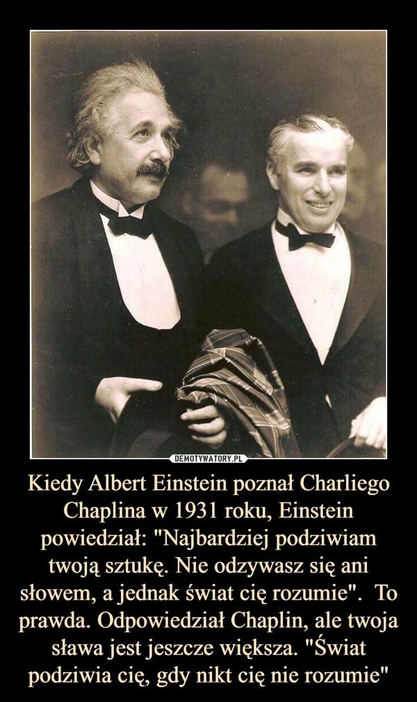 """Kiedy Albert Einstein poznał Charliego Chaplina w 1931 roku, Einstein powiedział: """"Najbardziej podziwiam twoją sztukę. Nie odzywasz się ani słowem, a jednak świat cię rozumie"""".  To prawda. Odpowiedział Chaplin, ale twoja sława jest jeszcze większa. """"Świat podziwia cię, gdy nikt cię nie rozumie"""" –"""