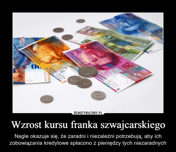 Wzrost kursu franka szwajcarskiego – Nagle okazuje się, że zaradni i niezależni potrzebują, aby ich zobowiązania kredytowe spłacono z pieniędzy tych niezaradnych