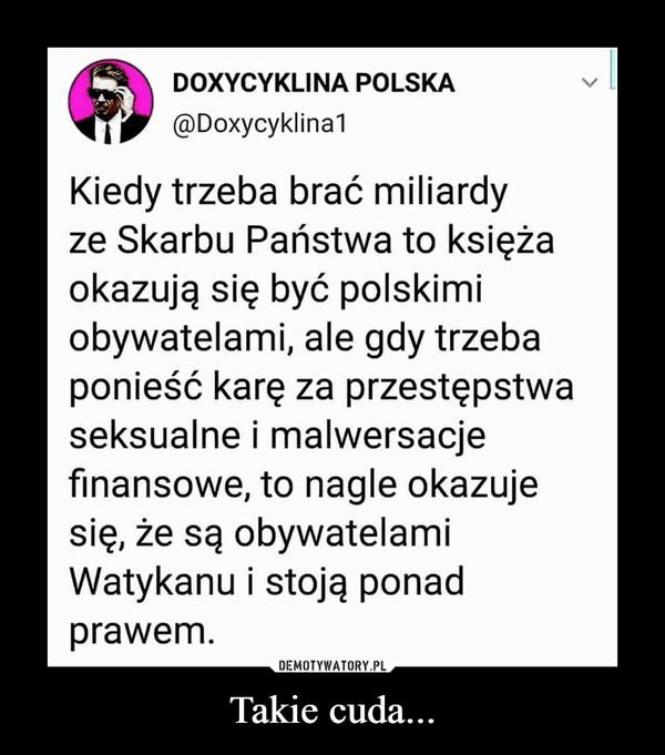 Takie cuda... –  DOXYCYKLINA POLSKA Kiedy trzeba brać miliardy ze Skarbu Państwa to księża okazują się być polskimi obywatelami, ale gdy trzeba ponieść karę za przestępstwa seksualne i malwersacje finansowe, to nagle okazuje się , że są obywatelami Watykanu i stoją ponad prawem