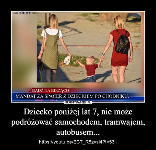 Dziecko poniżej lat 7, nie może podróżować samochodem, tramwajem, autobusem...
