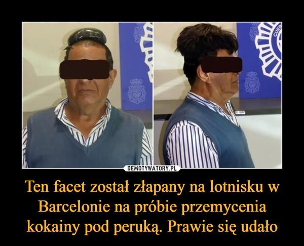 Ten facet został złapany na lotnisku w Barcelonie na próbie przemycenia kokainy pod peruką. Prawie się udało –