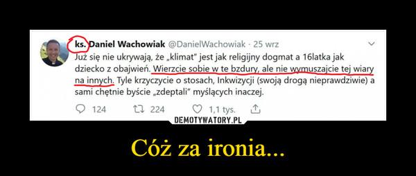 """Cóż za ironia... –  ks. Daniel Wachowiak @DanielWachowiak • 25 wrzę nie ukrywają, że """"klimat"""" jest jak religijny dogmat a 16latka jakdziecko z obajwień. Wierzcie sobie w te bzduryf ale nie wymuszajcie tej wiaryna innych. Tyle krzyczycie o stosach, Inkwizycji (swoją drogą nieprawdziwie) asami chętnie byście """"zdeptali"""" myślących inaczej."""