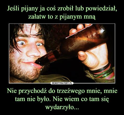 Jeśli pijany ja coś zrobił lub powiedział, załatw to z pijanym mną Nie przychodź do trzeźwego mnie, mnie tam nie było. Nie wiem co tam się wydarzyło...