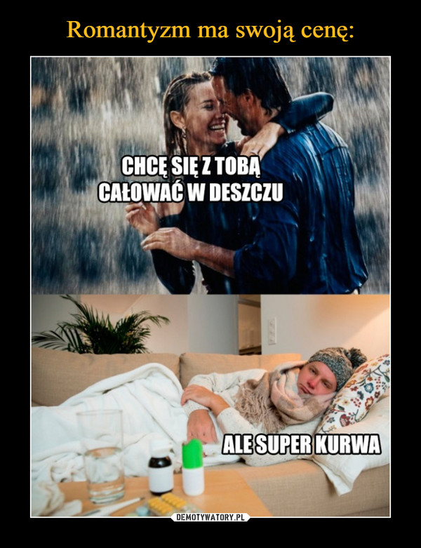 –  Chcę się z tobą całować w deszczu Ale super kurwa