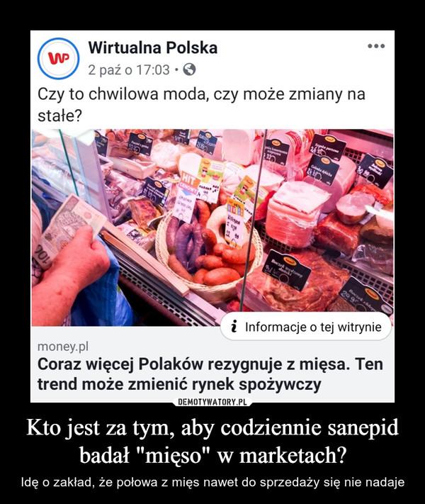 """Kto jest za tym, aby codziennie sanepid badał """"mięso"""" w marketach? – Idę o zakład, że połowa z mięs nawet do sprzedaży się nie nadaje Czy to chwilowa moda, czy może zmiany na30 99Wirtualna Polska2 paź o 17:03Saynke parzona2649Baleroyk kosenowigGolonke dbicke2429.990stałe?PasztetgingHIT643CENOWYERG22 99Boc t onyduiskiSAGBoczek chlop29 9i Informacje o tej witryniemoney.plCoraz więcej Polaków rezygnuje z mięsa. Tentrend może zmienić rynek spożywczyUdostępnijDodaj kome...Lubię to!117"""