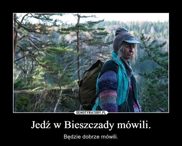 Jedź w Bieszczady mówili. – Będzie dobrze mówili.