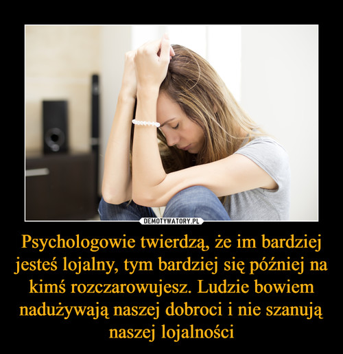 Psychologowie twierdzą, że im bardziej jesteś lojalny, tym bardziej się później na kimś rozczarowujesz. Ludzie bowiem nadużywają naszej dobroci i nie szanują naszej lojalności