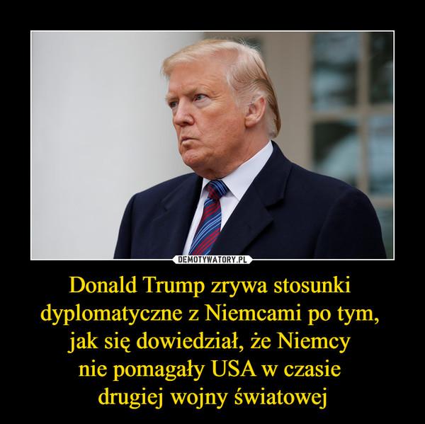 Donald Trump zrywa stosunki dyplomatyczne z Niemcami po tym, jak się dowiedział, że Niemcy nie pomagały USA w czasie drugiej wojny światowej –