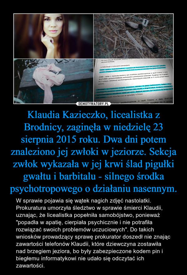 Klaudia Kazieczko, licealistka z Brodnicy, zaginęła w niedzielę 23 sierpnia 2015 roku. Dwa dni potem znaleziono jej zwłoki w jeziorze. Sekcja zwłok wykazała w jej krwi ślad pigułki gwałtu i barbitalu - silnego środka psychotropowego o działaniu nasennym.