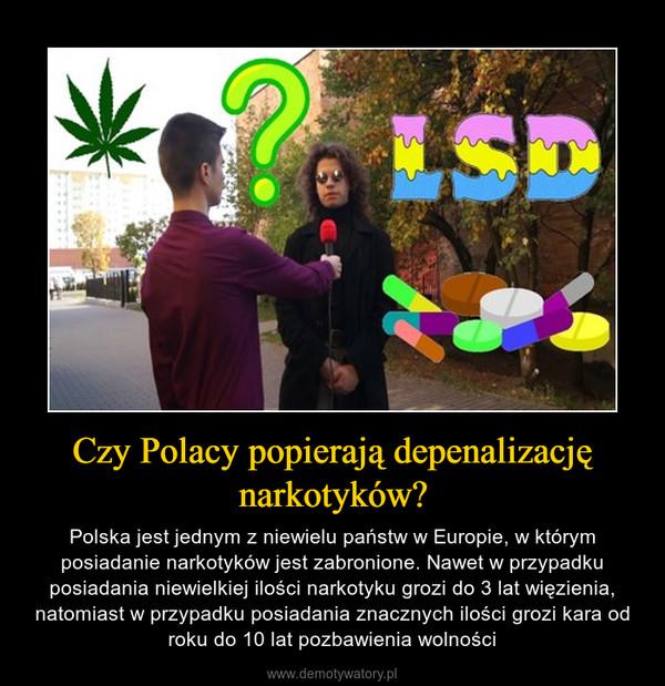 Czy Polacy popierają depenalizację narkotyków? – Polska jest jednym z niewielu państw w Europie, w którym posiadanie narkotyków jest zabronione. Nawet w przypadku posiadania niewielkiej ilości narkotyku grozi do 3 lat więzienia, natomiast w przypadku posiadania znacznych ilości grozi kara od roku do 10 lat pozbawienia wolności