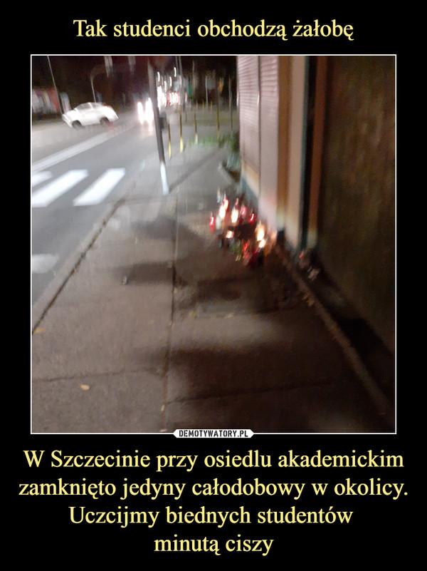 W Szczecinie przy osiedlu akademickim zamknięto jedyny całodobowy w okolicy. Uczcijmy biednych studentów minutą ciszy –