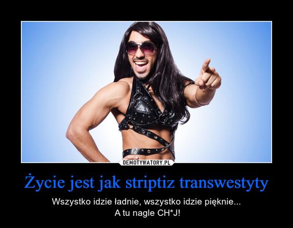 Życie jest jak striptiz transwestyty – Wszystko idzie ładnie, wszystko idzie pięknie... A tu nagle CH*J!