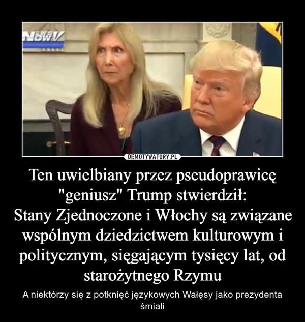 """Ten uwielbiany przez pseudoprawicę """"geniusz"""" Trump stwierdził:Stany Zjednoczone i Włochy są związane wspólnym dziedzictwem kulturowym i politycznym, sięgającym tysięcy lat, od starożytnego Rzymu – A niektórzy się z potknięć językowych Wałęsy jako prezydenta śmiali"""