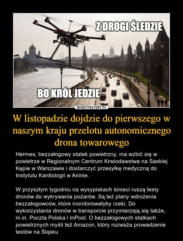 W listopadzie dojdzie do pierwszego w naszym kraju przelotu autonomicznego drona towarowego – Hermes, bezzałogowy statek powietrzny, ma wzbić się w powietrze w Regionalnym Centrum Krwiodawstwa na Saskiej Kępie w Warszawie i dostarczyć przesyłkę medyczną do Instytutu Kardiologii w Aninie.W przyszłym tygodniu na wysypiskach śmieci ruszą testy dronów do wykrywania pożarów. Są też plany wdrożenia bezzałogowców, które monitorowałyby rzeki. Do wykorzystania dronów w transporcie przymierzają się także, m.in. Poczta Polska i InPost. O bezzałogowych statkach powietrznych myśli też Amazon, który rozważa prowadzenie testów na Śląsku