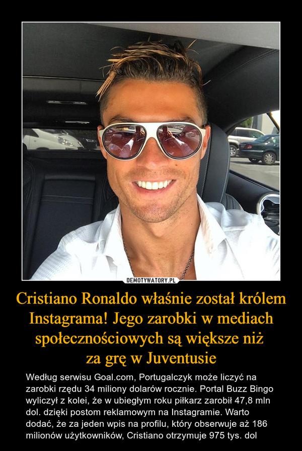 Cristiano Ronaldo właśnie został królem Instagrama! Jego zarobki w mediach społecznościowych są większe niż za grę w Juventusie – Według serwisu Goal.com, Portugalczyk może liczyć na zarobki rzędu 34 miliony dolarów rocznie. Portal Buzz Bingo wyliczył z kolei, że w ubiegłym roku piłkarz zarobił 47,8 mln dol. dzięki postom reklamowym na Instagramie. Warto dodać, że za jeden wpis na profilu, który obserwuje aż 186 milionów użytkowników, Cristiano otrzymuje 975 tys. dol
