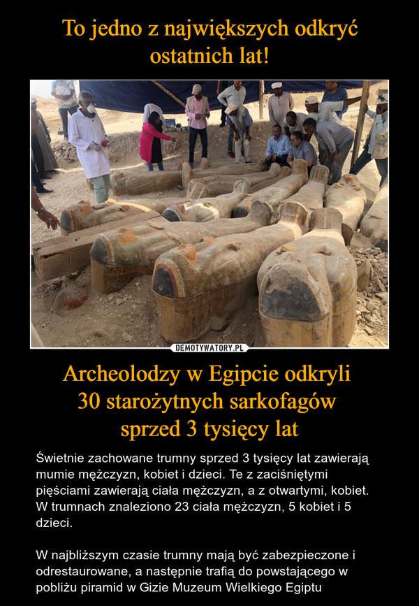 Archeolodzy w Egipcie odkryli 30 starożytnych sarkofagów sprzed 3 tysięcy lat – Świetnie zachowane trumny sprzed 3 tysięcy lat zawierają mumie mężczyzn, kobiet i dzieci. Te z zaciśniętymi pięściami zawierają ciała mężczyzn, a z otwartymi, kobiet. W trumnach znaleziono 23 ciała mężczyzn, 5 kobiet i 5 dzieci.W najbliższym czasie trumny mają być zabezpieczone i odrestaurowane, a następnie trafią do powstającego w pobliżu piramid w Gizie Muzeum Wielkiego Egiptu
