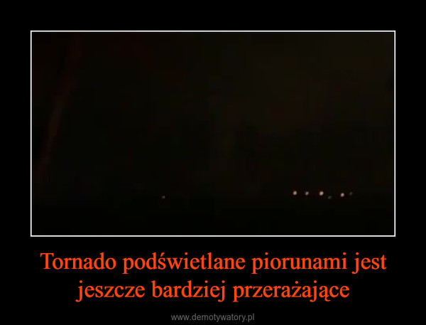 Tornado podświetlane piorunami jest jeszcze bardziej przerażające –