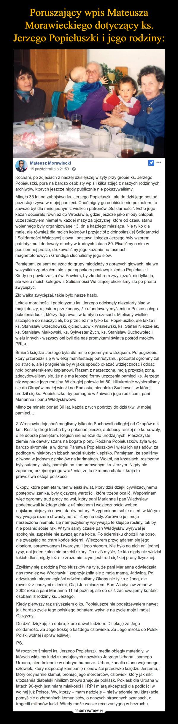 """–  Mateusz Morawiecki19 października o 21:59 · Kochani, po zdjęciach z naszej dzisiejszej wizyty przy grobie ks. Jerzego Popiełuszki, pora na bardzo osobisty wpis i kilka zdjęć z naszych rodzinnych archiwów, których jeszcze nigdy publicznie nie pokazywaliśmy.Minęło 35 lat od zabójstwa ks. Jerzego Popiełuszki, ale do dziś jego postać pozostaje żywa w mojej pamięci. Choć nigdy go osobiście nie poznałem, to zawsze był dla mnie jednym z wielkich patronów """"Solidarności"""". Echo jego kazań docierało również do Wrocławia, gdzie jeszcze jako młody chłopak uczestniczyłem niemal w każdej mszy za ojczyznę, które od czasu stanu wojennego były organizowane 13. dnia każdego miesiąca. Nie tylko dla mnie, ale również dla moich kolegów i przyjaciół z dolnośląskiej Solidarności i Solidarności Walczącej słowa i postawa księdza Jerzego były wzorem patriotyzmu i dodawały otuchy w trudnych latach 80. Pisaliśmy o nim w podziemnej prasie, drukowaliśmy jego kazania na taśmach magnetofonowych Grundiga słuchaliśmy jego słów.Pamiętam, że sam należąc do grupy młodzieży o gorących głowach, nie we wszystkim zgadzałem się z pełną pokory postawą księdza Popiełuszki. Kiedy on powtarzał za św. Pawłem, by zło dobrem zwyciężać, nie tylko ja, ale wielu moich kolegów z Solidarności Walczącej chcieliśmy zło po prostu zwyciężyć.Zło walką zwyciężaj, takie było nasze hasło.Lekcje moralności i patriotyzmu ks. Jerzego odcisnęły niezatarty ślad w mojej duszy, a jestem przekonany, że ufundowały myślenie o Polsce całego pokolenia ludzi, którzy dojrzewali w tamtych czasach. Mieliśmy wielkie szczęście do nauczycieli, bo przecież nie tylko ks. Popiełuszko, ale także i ks. Stanisław Orzechowski, ojciec Ludwik Wiśniewski, ks. Stefan Niedzielak, ks. Stanisław Małkowski, ks. Sylwester Zych, ks. Stanisław Suchowolec i wielu innych - wszyscy oni byli dla nas promykami światła pośród mroków PRL-u.Śmierć księdza Jerzego była dla mnie ogromnym wstrząsem. Po pogrzebie, który przerodził się w wielką manifestację patriotyzmu, poz"""