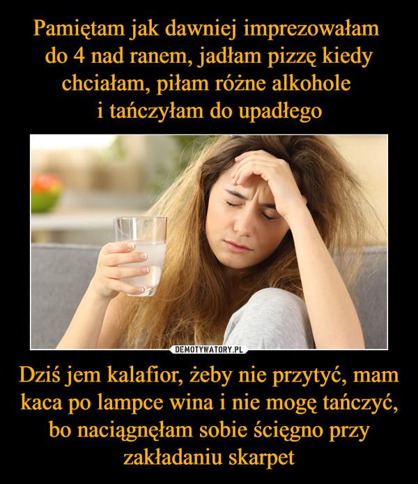 Dziś jem kalafior, żeby nie przytyć, mam kaca po lampce wina i nie mogę tańczyć, bo naciągnęłam sobie ścięgno przy zakładaniu skarpet –