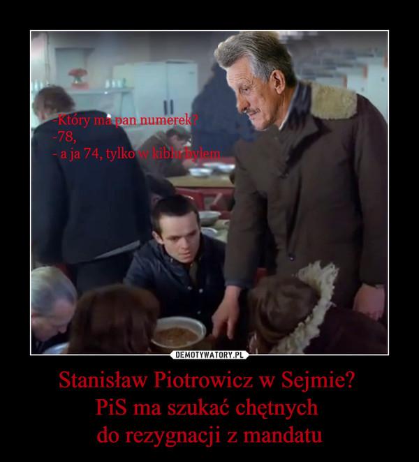 Stanisław Piotrowicz w Sejmie? PiS ma szukać chętnych do rezygnacji z mandatu –  -Który ma pan numerek?-78-a ja 74, tylko w kiblu byłem