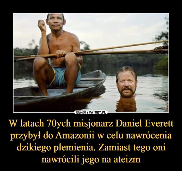 W latach 70ych misjonarz Daniel Everett przybył do Amazonii w celu nawrócenia dzikiego plemienia. Zamiast tego oni nawrócili jego na ateizm –