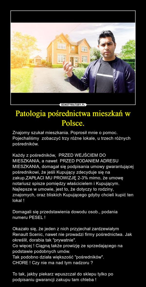 """Patologia pośrednictwa mieszkań w Polsce. – Znajomy szukał mieszkania. Poprosił mnie o pomoc. Pojechaliśmy  zobaczyć trzy różne lokale, u trzech różnych pośredników. Każdy z pośredników,  PRZED WEJŚCIEM DO MIESZKANIA, a nawet  PRZED PODANIEM ADRESU MIESZKANIA, domagał się podpisania umowy gwarantującej pośrednikowi, że jeśli Kupujący zdecyduje się na zakup,ZAPŁACI MU PROWIZJĘ 2-3% mimo, że umowę notariusz spisze pomiędzy właścicielem i Kupującym. Najlepsze w umowie, jest to, że dotyczy to rodziny, znajomych, oraz bliskich Kupującego gdyby chcieli kupić ten lokal !Domagali się przedstawienia dowodu osob., podania numeru PESEL ! Okazało się, że jeden z nich przyjechał zardzewiałym Renault Scenic, nawet nie prowadzi firmy pośrednictwa. Jak określił, dorabia tak """"prywatnie"""".Co więcej ! Ciągną także prowizję ze sprzedającego na podstawie podobnych umów.Tak podobno działa większość """"pośredników"""". CHORE ! Czy nie ma nad tym nadzoru ? To tak, jakby piekarz wpuszczał do sklepu tylko po podpisaniu gwarancji zakupu tam chleba !"""