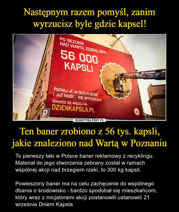 Ten baner zrobiono z 56 tys. kapsli,jakie znaleziono nad Wartą w Poznaniu – To pierwszy taki w Polsce baner reklamowy z recyklingu. Materiał do jego stworzenia zebrany został w ramach wspólnej akcji nad brzegiem rzeki, to 300 kg kapsli.Powieszony baner ma na celu zachęcenie do wspólnego dbania o środowisko - bardzo spodobał się mieszkańcom, który wraz z inicjatorami akcji postanowili ustanowić 21 września Dniem Kapsla